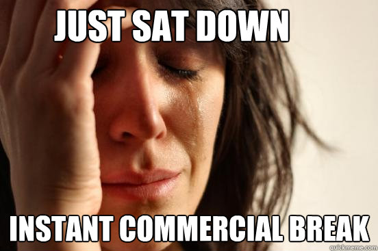 just sat down instant commercial break - just sat down instant commercial break  First World Problems