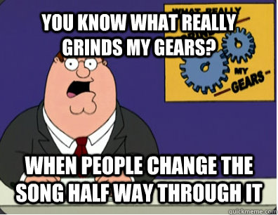 YOU KNOW WHAT REALLY GRINDS MY GEARS? WHEN PEOPLE CHANGE THE SONG HALF WAY THROUGH IT  - YOU KNOW WHAT REALLY GRINDS MY GEARS? WHEN PEOPLE CHANGE THE SONG HALF WAY THROUGH IT   Grinds my gears