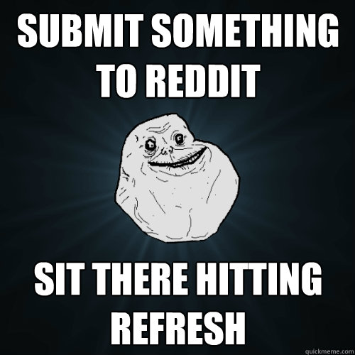 Submit Something to Reddit Sit there hitting refresh - Submit Something to Reddit Sit there hitting refresh  Forever Alone