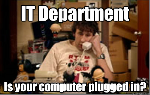 IT Department Is your computer plugged in?