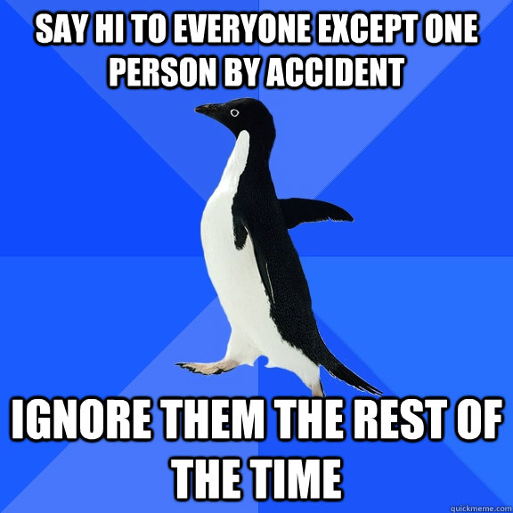 Say hi to everyone except one person by accident Ignore them the rest of the time - Say hi to everyone except one person by accident Ignore them the rest of the time  Socially Awkward Penguin