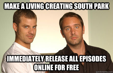 Make a living creating south park Immediately release all episodes online for free  Good Guys Matt and Trey