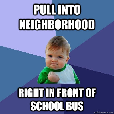 Pull into neighborhood Right in front of School bus - Pull into neighborhood Right in front of School bus  Success Kid