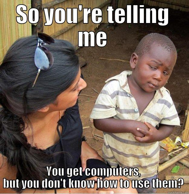 SO YOU'RE TELLING ME YOU GET COMPUTERS, BUT YOU DON'T KNOW HOW TO USE THEM? Skeptical Third World Kid