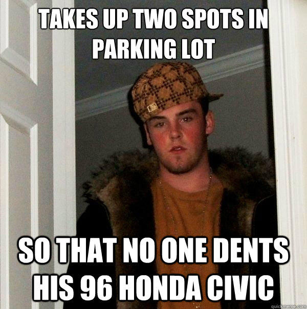 Takes up two spots in parking lot So that no one dents his 96 Honda Civic - Takes up two spots in parking lot So that no one dents his 96 Honda Civic  Scumbag Steve