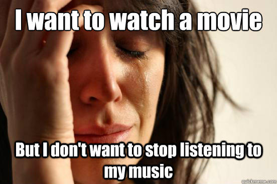 I want to watch a movie  But I don't want to stop listening to my music - I want to watch a movie  But I don't want to stop listening to my music  First World Problems