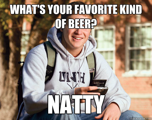 What's your favorite kind of beer? Natty - What's your favorite kind of beer? Natty  College Freshman