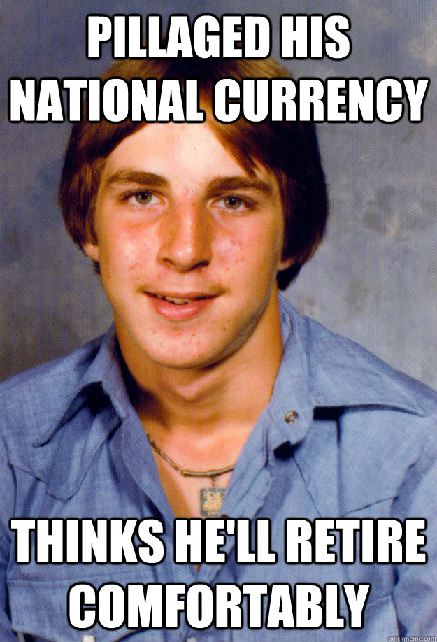 Pillaged his national currency thinks he'll retire comfortably - Pillaged his national currency thinks he'll retire comfortably  Old Economy Steven