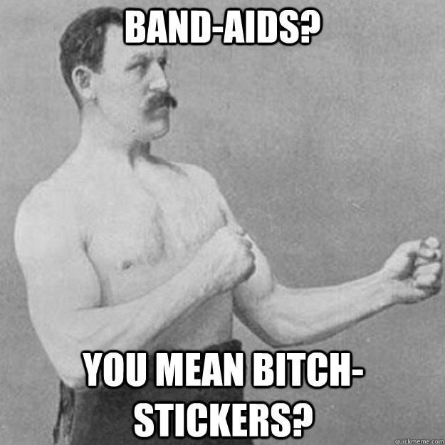 Band-Aids? you mean bitch-Stickers? - Band-Aids? you mean bitch-Stickers?  overly manly man