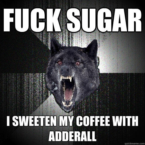 fuck sugar i sweeten my coffee with adderall - fuck sugar i sweeten my coffee with adderall  Insanity Wolf