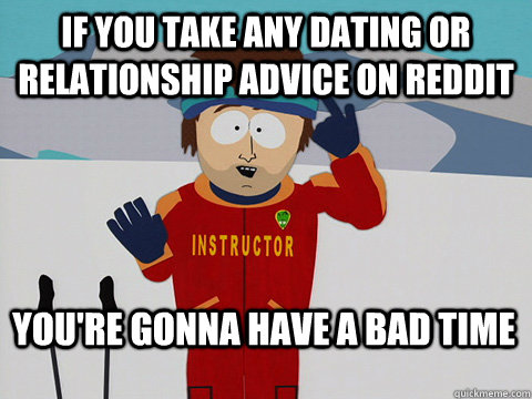 if you take any dating or relationship advice on reddit You're gonna