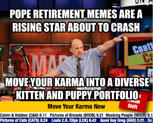 Pope retirement memes are a rising star about to crash Move your karma into a diverse kitten and puppy portfolio - Pope retirement memes are a rising star about to crash Move your karma into a diverse kitten and puppy portfolio  Mad Karma with Jim Cramer