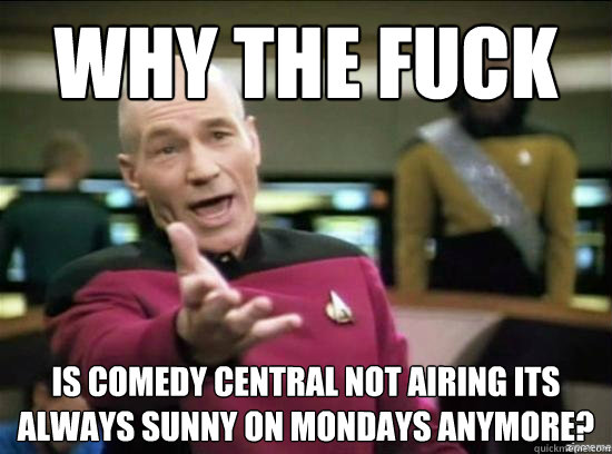 Why the fuck is comedy central not airing its always sunny on Mondays anymore? - Why the fuck is comedy central not airing its always sunny on Mondays anymore?  Misc