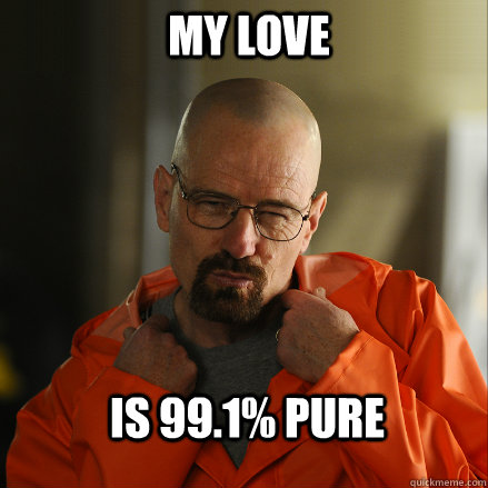 My love Is 99.1% pure  Sexy Walter White