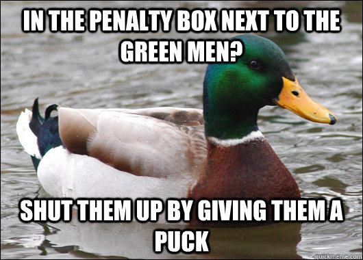 in the penalty box next to the green men? shut them up by giving them a puck - in the penalty box next to the green men? shut them up by giving them a puck  Actual Advice Mallard