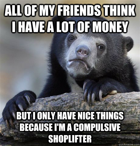 All of my friends think I have a lot of money But I only have nice things because I'm a compulsive shoplifter - All of my friends think I have a lot of money But I only have nice things because I'm a compulsive shoplifter  Confession Bear