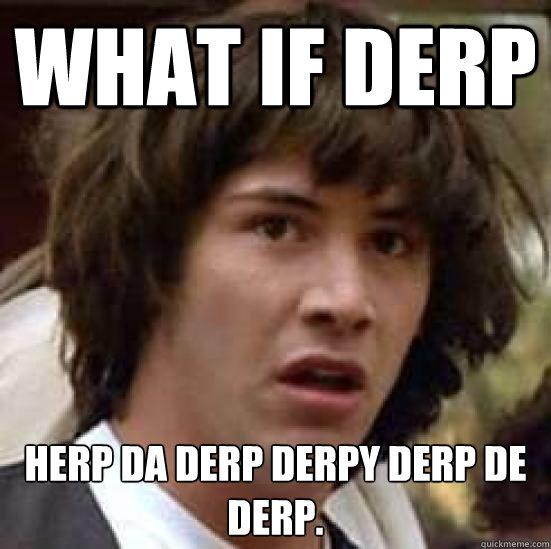 What if Derp Herp Da derp derpy derp de derp.