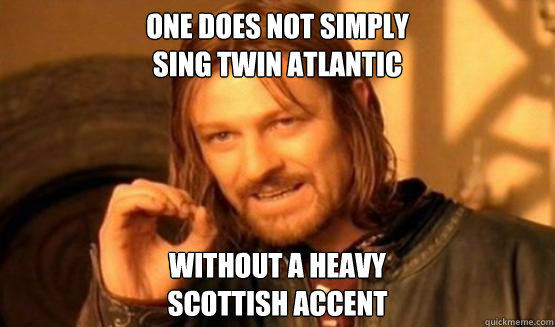 one does not simply sing twin atlantic without a heavy scottish accent
