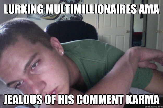 Lurking Multimillionaires AMA Jealous of his comment karma