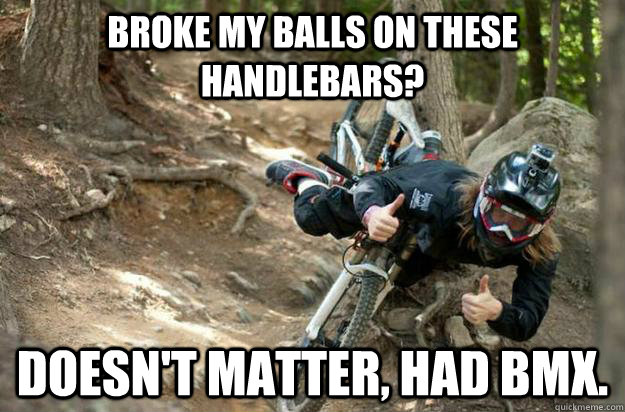 Broke my balls on these handlebars? Doesn't matter, had BMX.