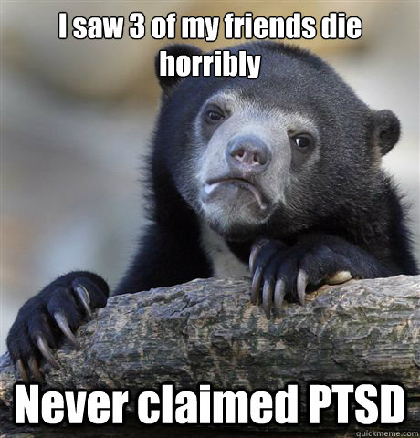 I saw 3 of my friends die horribly Never claimed PTSD - I saw 3 of my friends die horribly Never claimed PTSD  Confession Bear