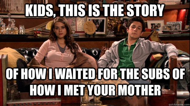 Kids, this is the story  of how I waited for the subs of How i met your mother