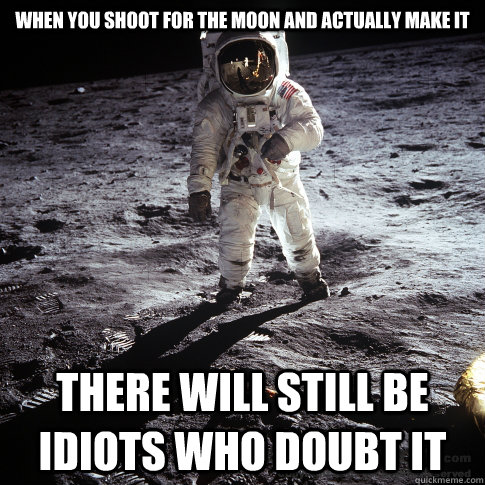 When you shoot for the moon and actually make it There will still be idiots who doubt it