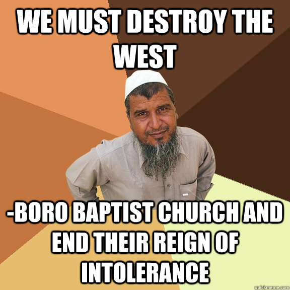 We must destroy the west -boro baptist church and end their reign of intolerance - We must destroy the west -boro baptist church and end their reign of intolerance  Ordinary Muslim Man