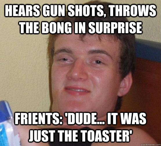 Hears gun shots, throws the bong in surprise friEnts: 'Dude... it was just the toaster'