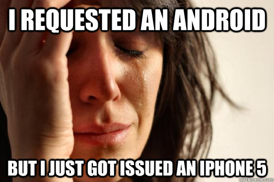 I requested an Android But I just got issued an iPhone 5  - I requested an Android But I just got issued an iPhone 5   First World Problems