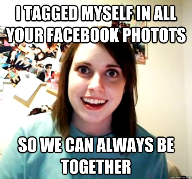 I tagged myself in all your facebook photots so we can always be together - I tagged myself in all your facebook photots so we can always be together  Misc