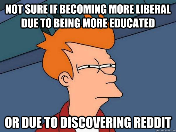 Not sure if becoming more liberal due to being more educated Or due to discovering reddit - Not sure if becoming more liberal due to being more educated Or due to discovering reddit  Futurama Fry