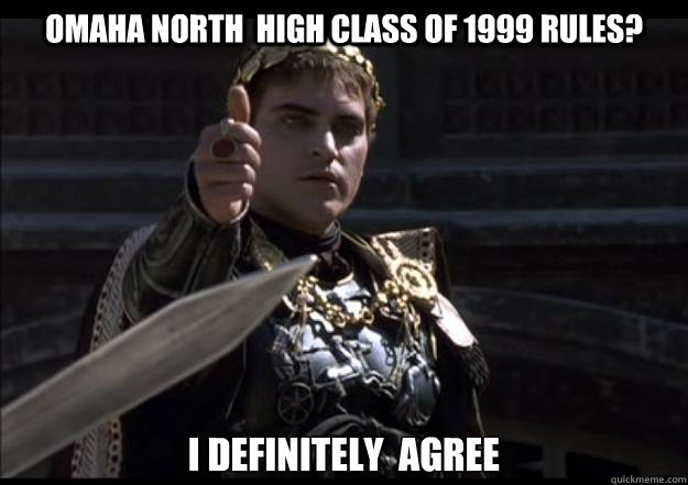 Omaha North  High Class of 1999 rules? I definitely  agree