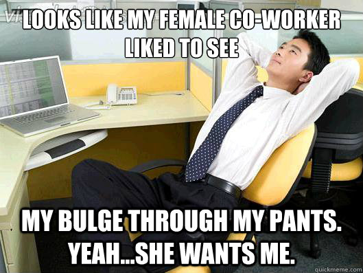 Looks like my female co-worker liked to see my bulge through my pants. Yeah...She wants me. - Looks like my female co-worker liked to see my bulge through my pants. Yeah...She wants me.  Office Thoughts