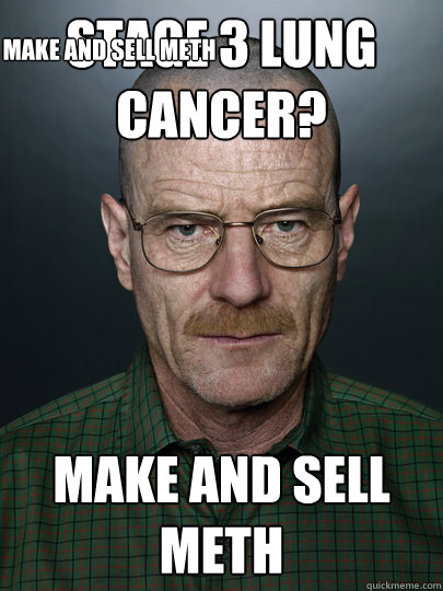 Stage 3 lung cancer? MAke and sell meth MAke and sell meth  Advice Walter White