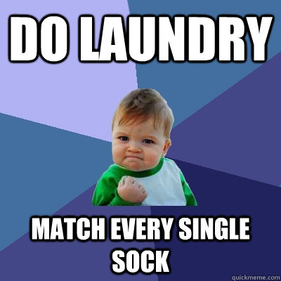 Do laundry match every single sock - Do laundry match every single sock  Success Kid