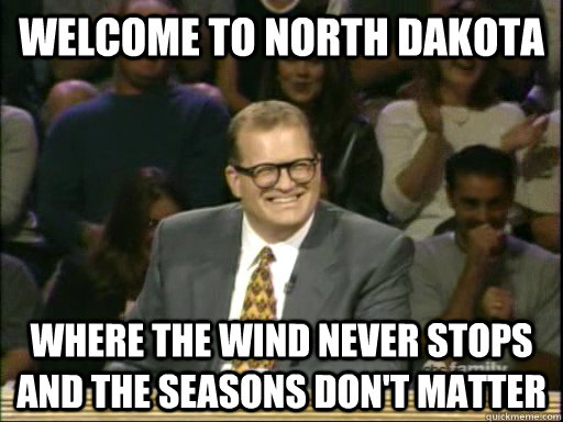 welcome to north dakota where the wind never stops and the seasons don't matter