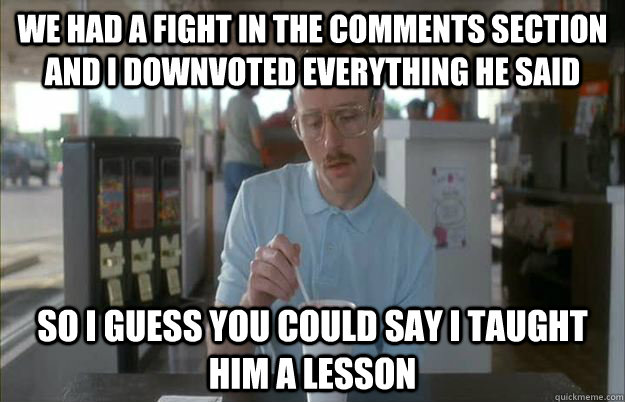 We had a fight in the comments section and i downvoted everything he said so i guess you could say i taught him a lesson - We had a fight in the comments section and i downvoted everything he said so i guess you could say i taught him a lesson  Gettin Pretty Serious