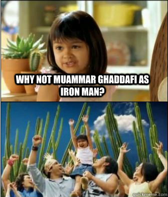 Why not Muammar Ghaddafi as Iron man?  - Why not Muammar Ghaddafi as Iron man?   Why not both