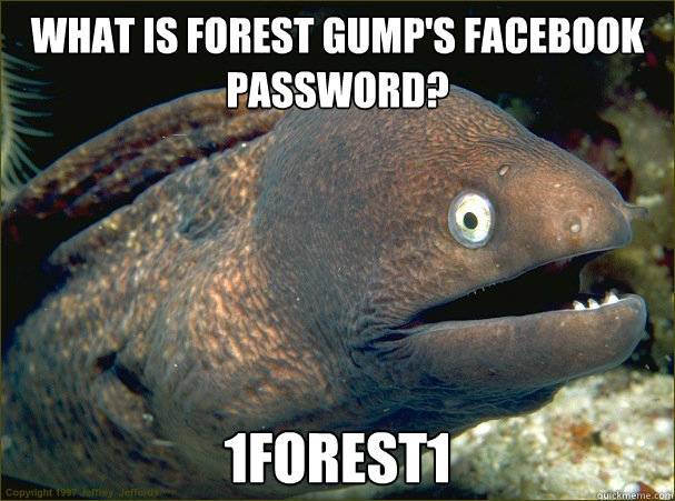 What is Forest Gump's facebook password? 1fOREST1 - What is Forest Gump's facebook password? 1fOREST1  Bad Joke Eel