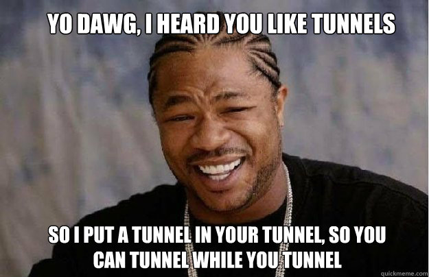 Yo Dawg, I Heard you like tunnels So I put a tunnel in your tunnel, so you can tunnel while you tunnel