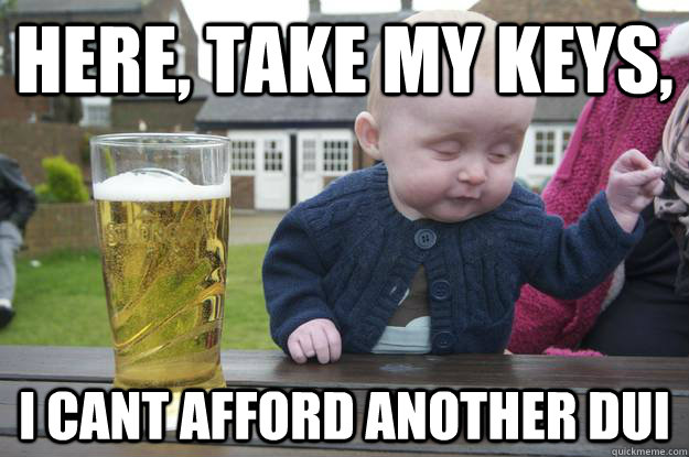 here, take my keys, I cant afford another DUI - here, take my keys, I cant afford another DUI  drunk baby