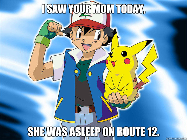 I saw your mom today, She was asleep on route 12.
