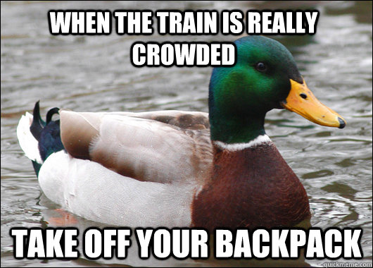 when the train is really crowded take off your backpack - when the train is really crowded take off your backpack  Actual Advice Mallard