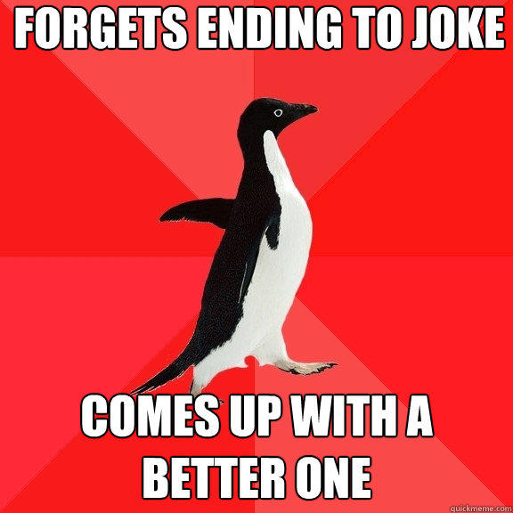 Forgets ending to joke Comes up with a better one - Forgets ending to joke Comes up with a better one  Socially Awesome Penguin