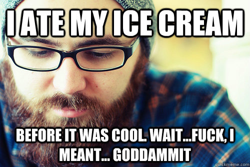 I ate my ice cream before it was cool. Wait...fuck, I meant... Goddammit