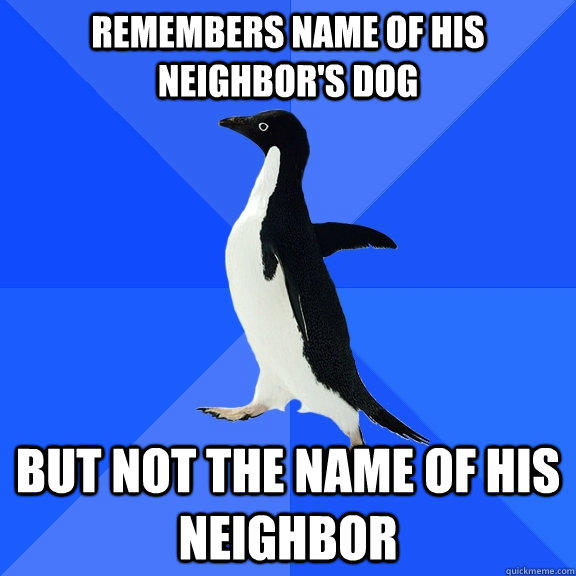 Remembers name of his neighbor's dog but not the name of his neighbor - Remembers name of his neighbor's dog but not the name of his neighbor  Socially Awkward Penguin