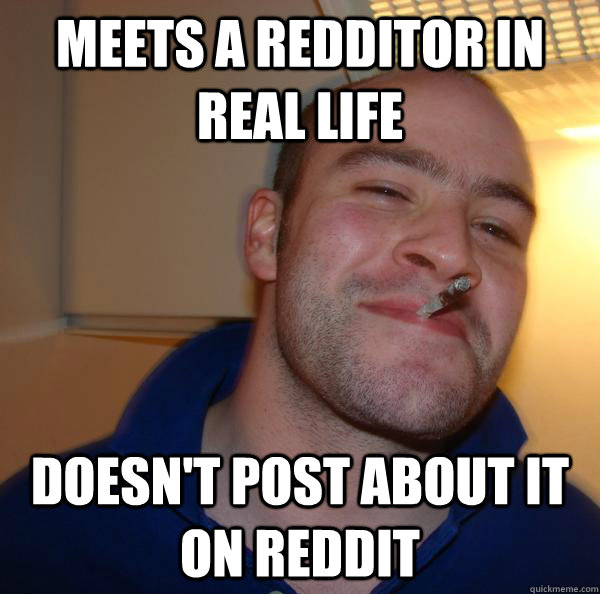 Meets a redditor in real life Doesn't post about it on reddit - Meets a redditor in real life Doesn't post about it on reddit  Misc