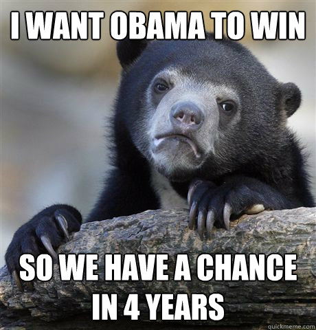 I want Obama to win So we have a chance in 4 years - I want Obama to win So we have a chance in 4 years  Confession Bear