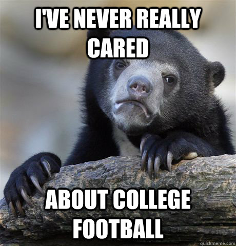 I've never really cared about college football - I've never really cared about college football  Confession Bear
